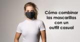 Cómo combinar las mascarillas con un outfit casual